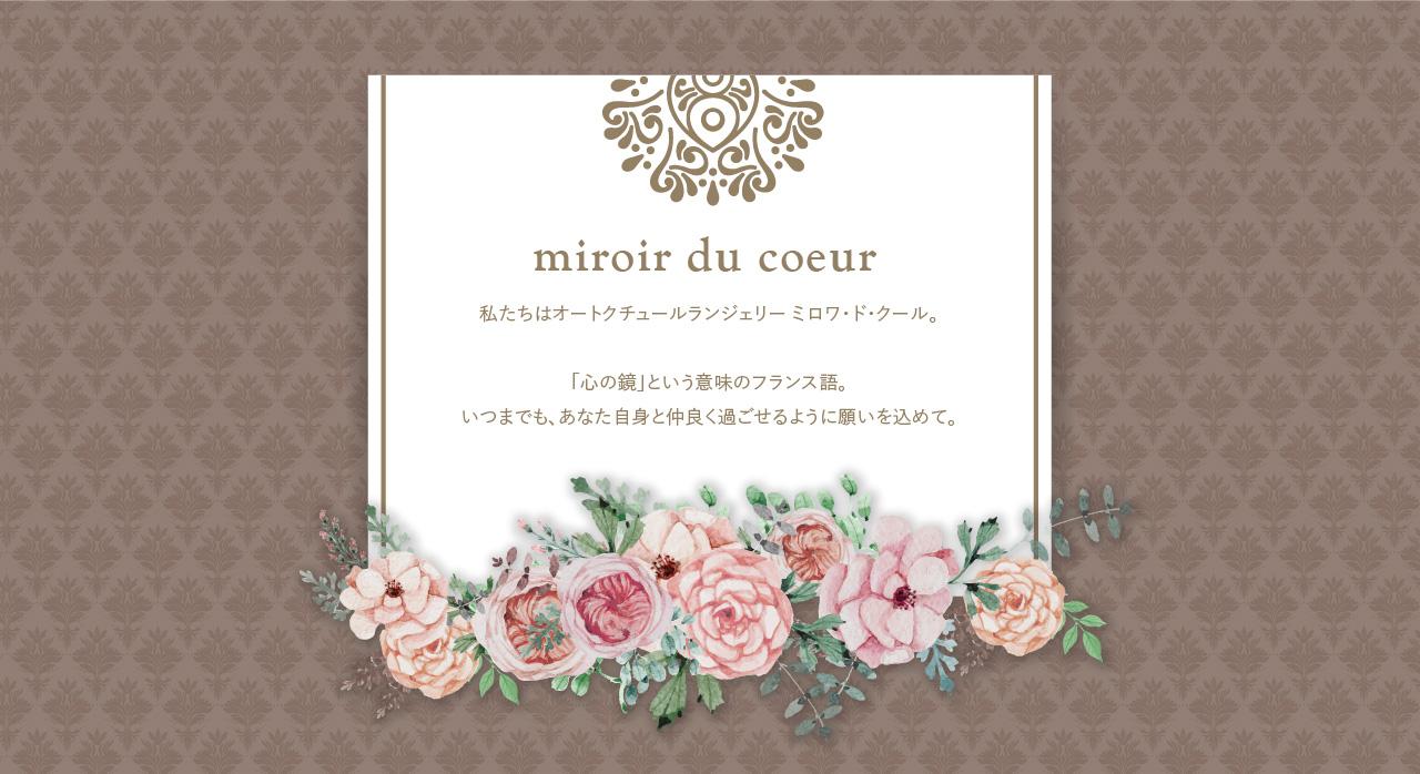 miroir du coeur 私たちはオートクチュールランジェリー ミロワ・ド・クール。「心の鏡」という意味のフランス語。いつまでも、あなた自身と仲良く過ごせるように願いを込めて。